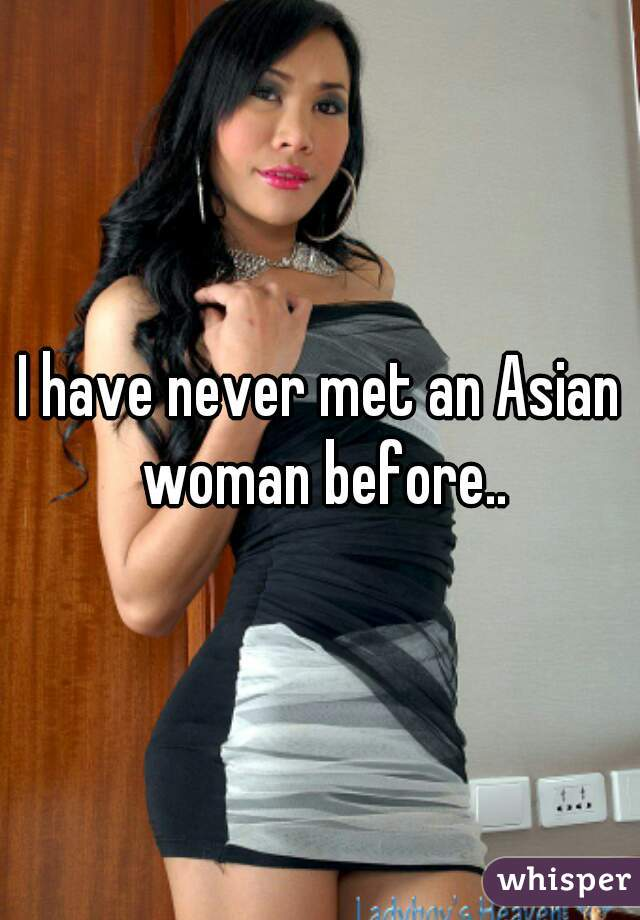 I have never met an Asian woman before..