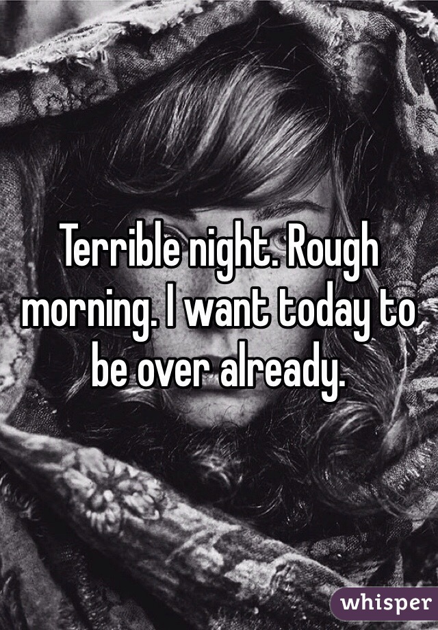Terrible night. Rough morning. I want today to be over already.