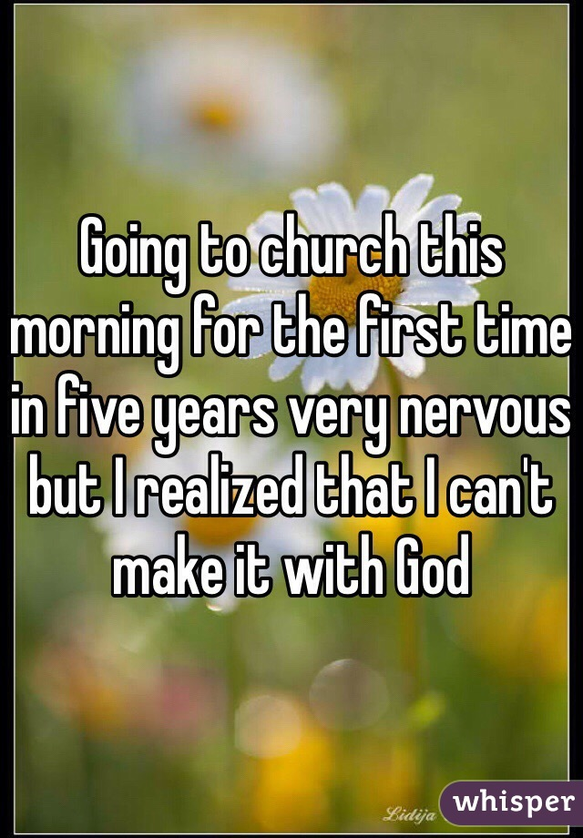 Going to church this morning for the first time in five years very nervous but I realized that I can't make it with God