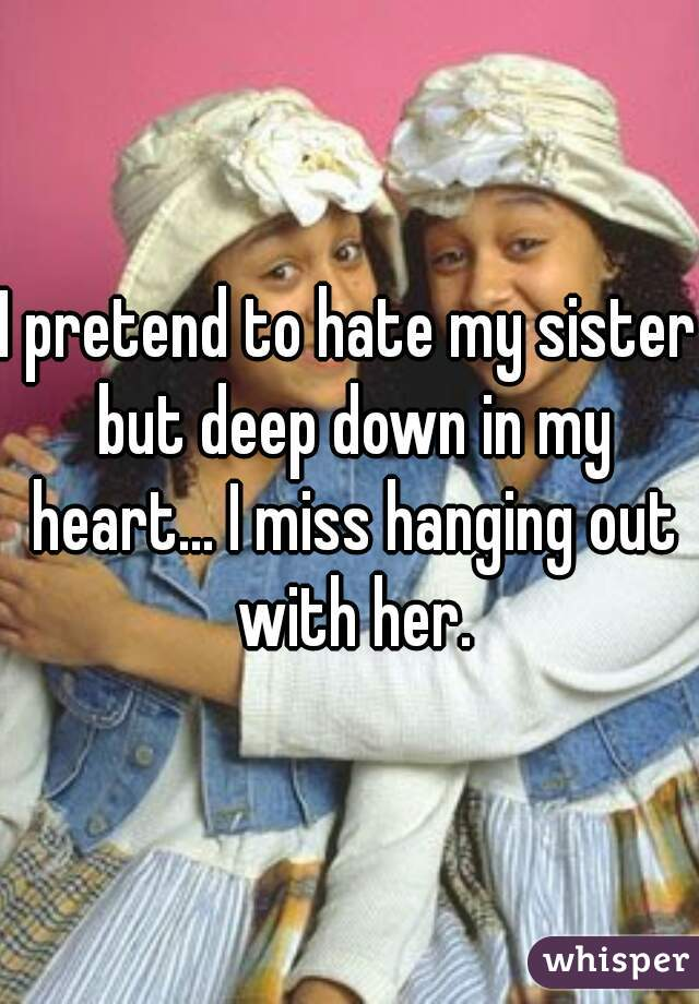 I pretend to hate my sister but deep down in my heart... I miss hanging out with her.