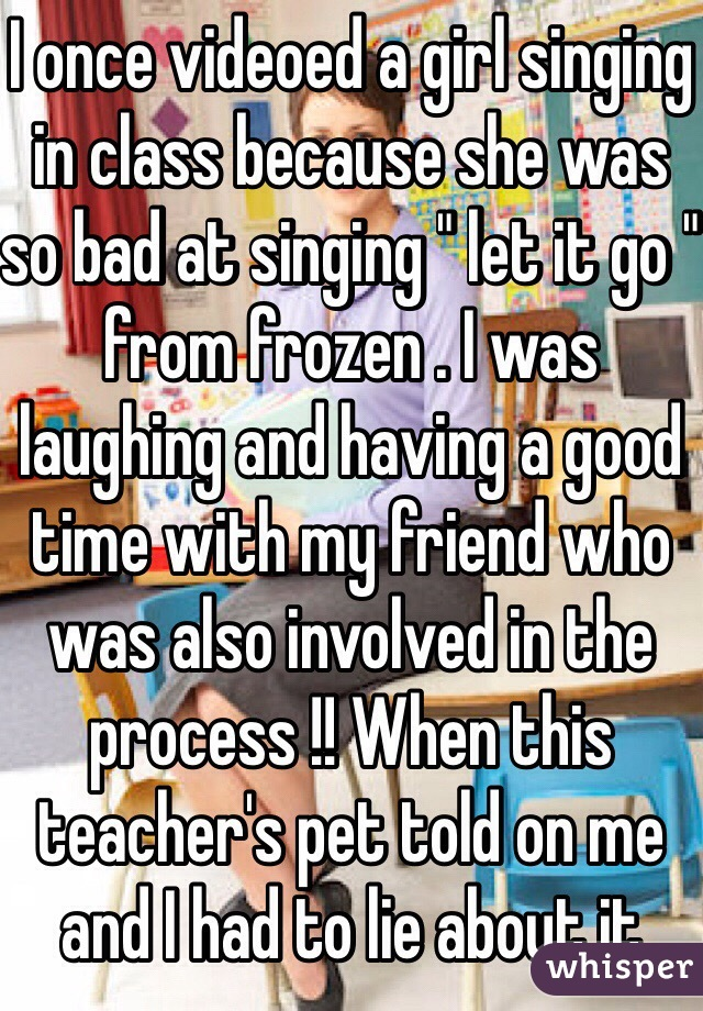 "I once videoed a girl singing in class because she was so bad at singing "" let it go "" from frozen . I was laughing and having a good time with my friend who was also involved in the process !! When this teacher's pet told on me and I had to lie about it"