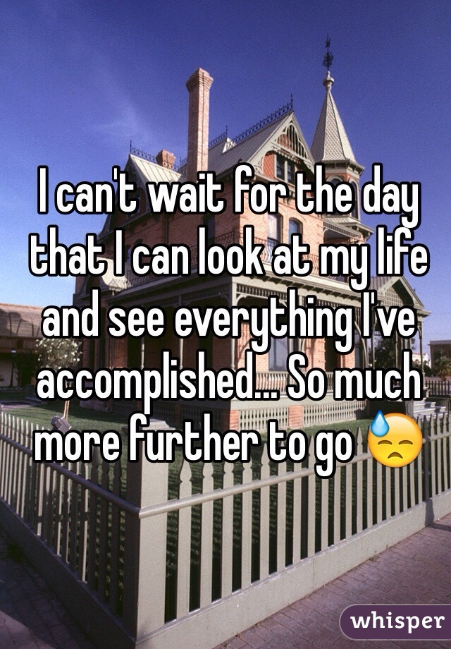 I can't wait for the day that I can look at my life and see everything I've accomplished... So much more further to go 😓