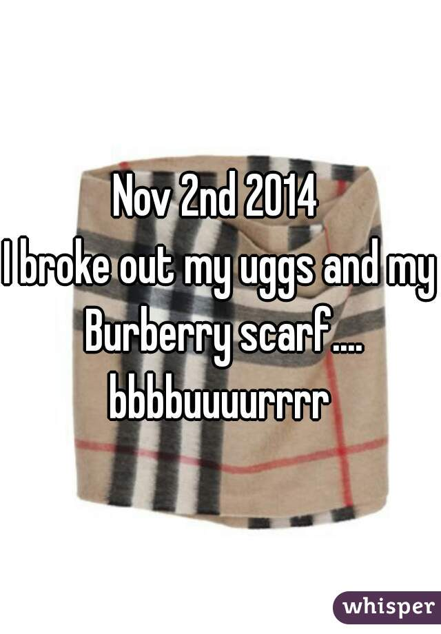 Nov 2nd 2014  I broke out my uggs and my Burberry scarf.... bbbbuuuurrrr