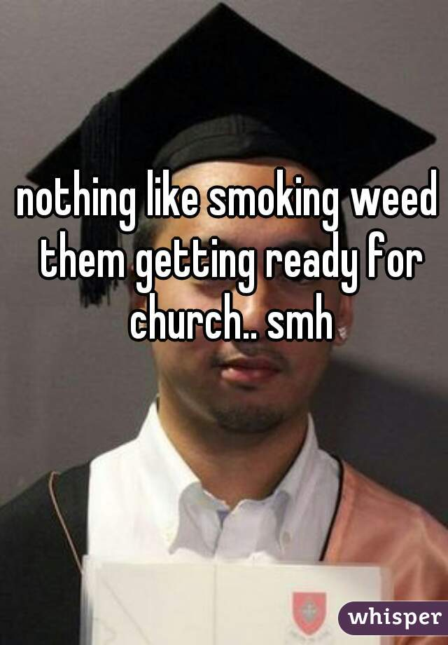 nothing like smoking weed them getting ready for church.. smh