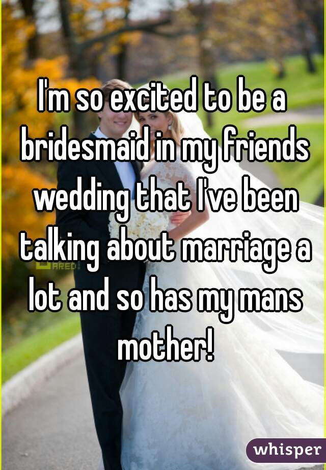 I'm so excited to be a bridesmaid in my friends wedding that I've been talking about marriage a lot and so has my mans mother!