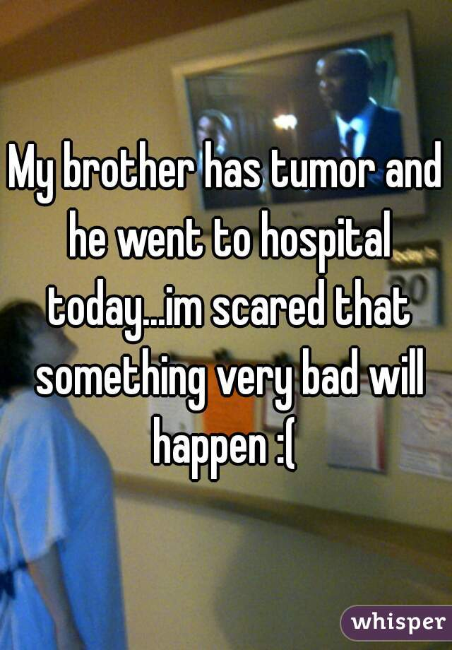 My brother has tumor and he went to hospital today...im scared that something very bad will happen :(
