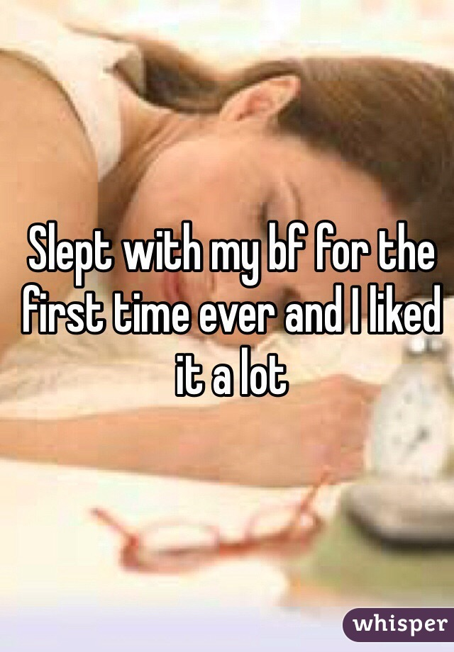 Slept with my bf for the first time ever and I liked it a lot