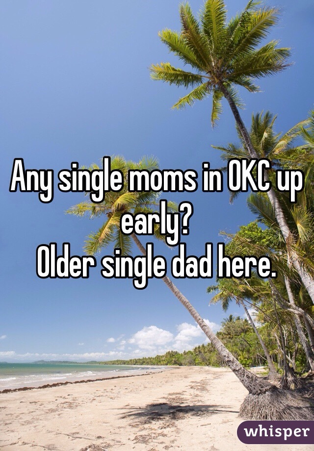 Any single moms in OKC up early? Older single dad here.