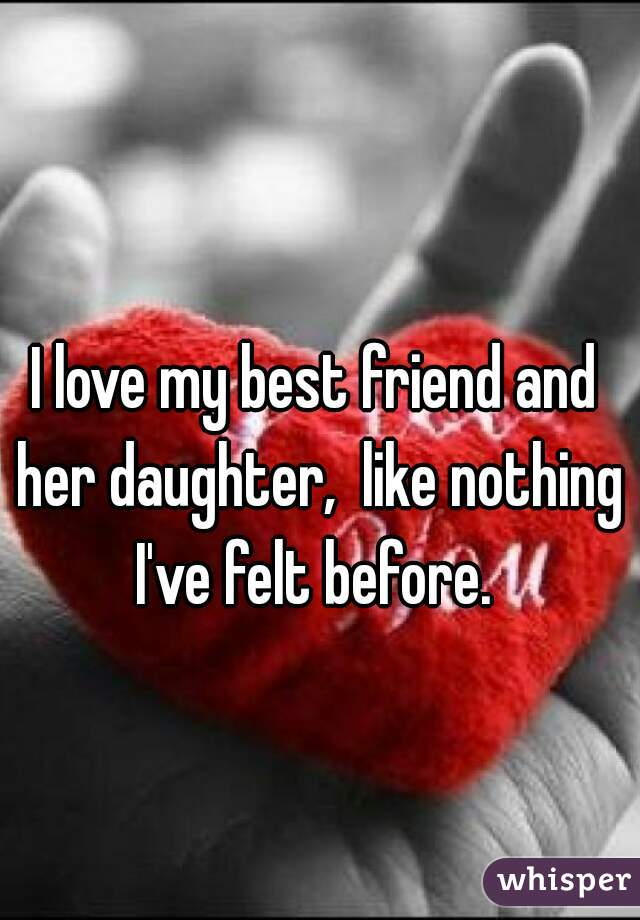 I love my best friend and her daughter,  like nothing I've felt before.