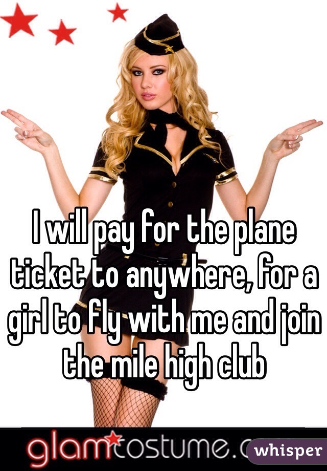 I will pay for the plane ticket to anywhere, for a girl to fly with me and join the mile high club