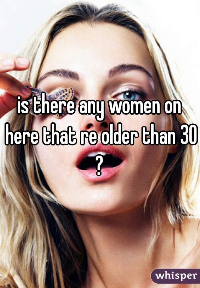 is there any women on here that re older than 30?