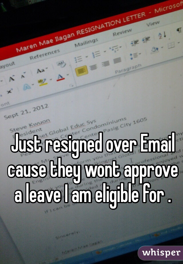 Just resigned over Email cause they wont approve a leave I am eligible for .