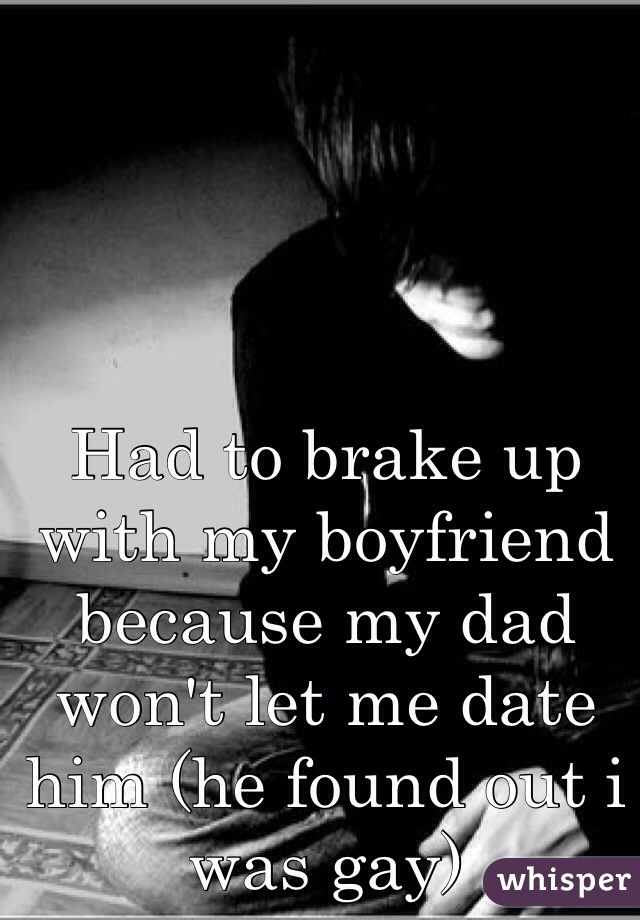 Had to brake up with my boyfriend because my dad won't let me date him (he found out i was gay)