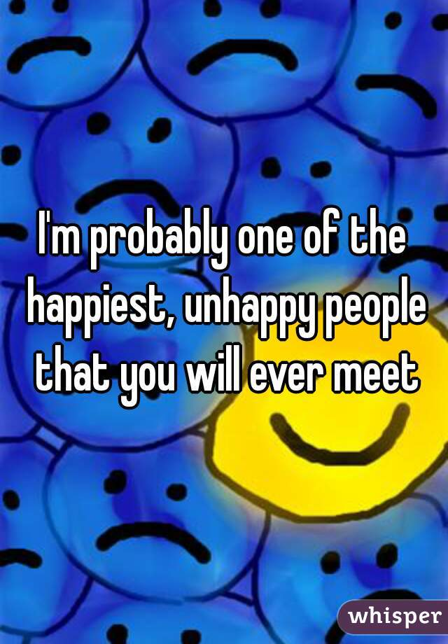 I'm probably one of the happiest, unhappy people that you will ever meet