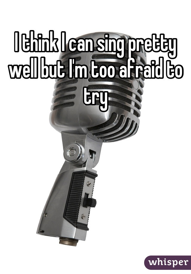 I think I can sing pretty well but I'm too afraid to try