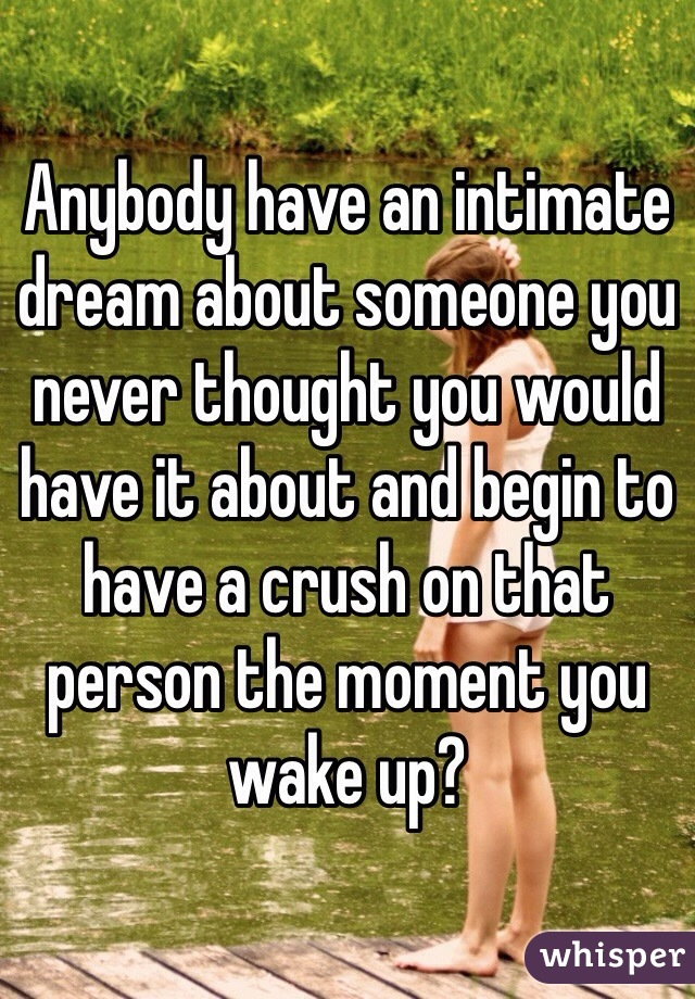 Anybody have an intimate dream about someone you never thought you would have it about and begin to have a crush on that person the moment you wake up?