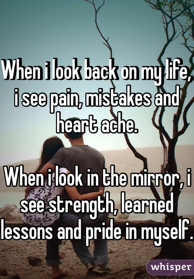 When i look back on my life, i see pain, mistakes and heart ache.  When i look in the mirror, i see strength, learned lessons and pride in myself.