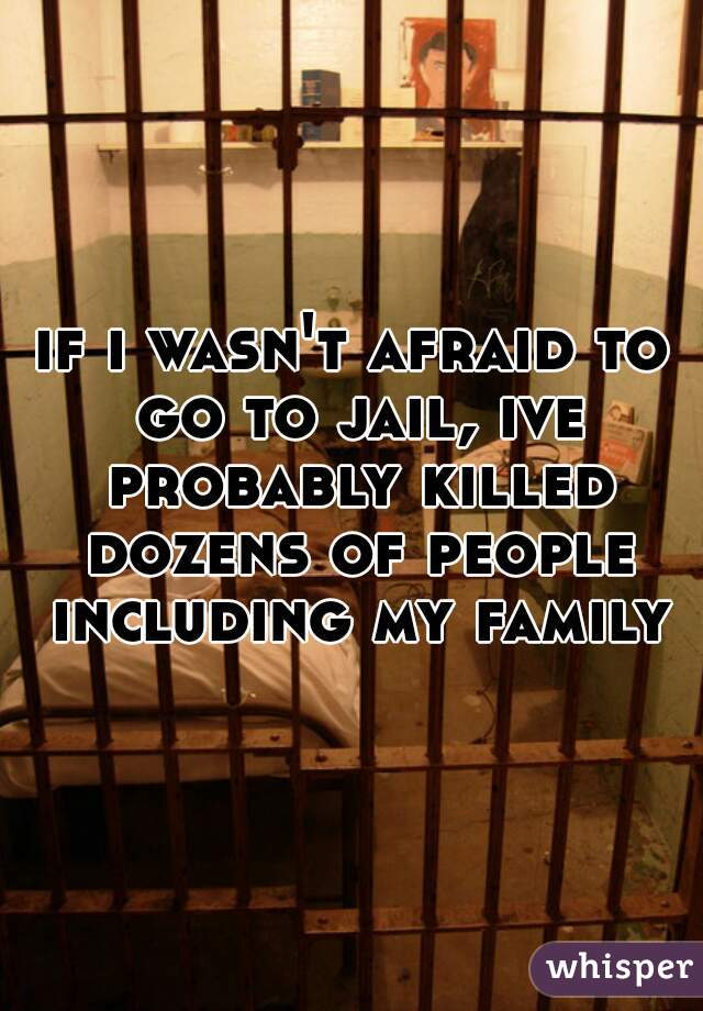 if i wasn't afraid to go to jail, ive probably killed dozens of people including my family