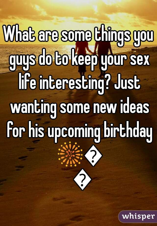 What are some things you guys do to keep your sex life interesting? Just wanting some new ideas for his upcoming birthday 🎆🔥😳