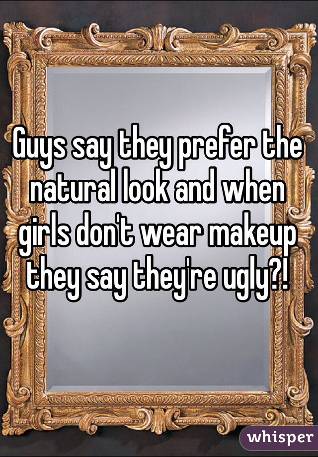 Guys say they prefer the natural look and when girls don't wear makeup they say they're ugly?!