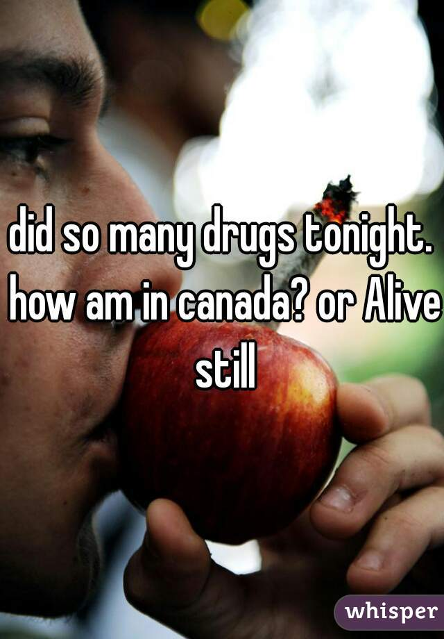 did so many drugs tonight. how am in canada? or Alive still
