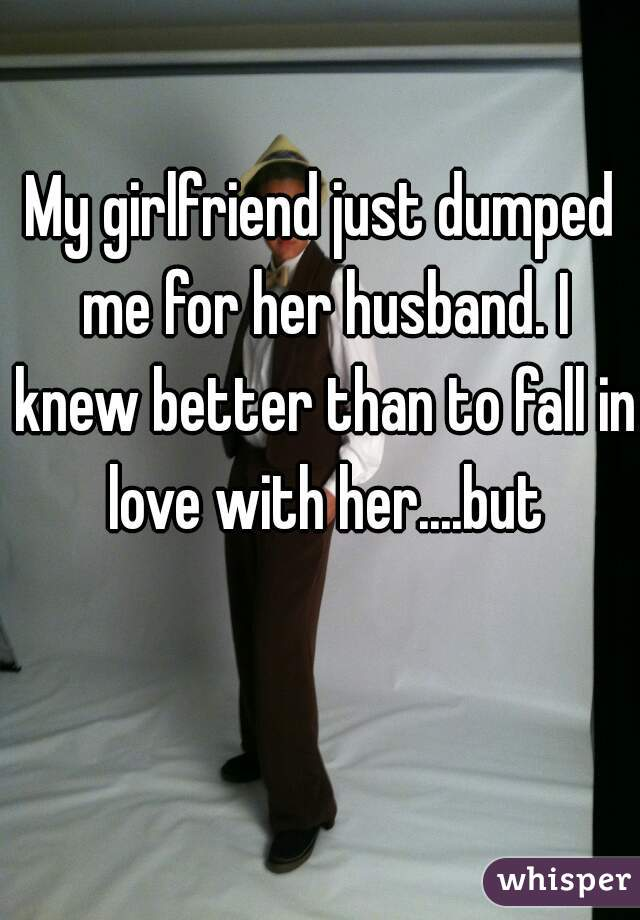My girlfriend just dumped me for her husband. I knew better than to fall in love with her....but