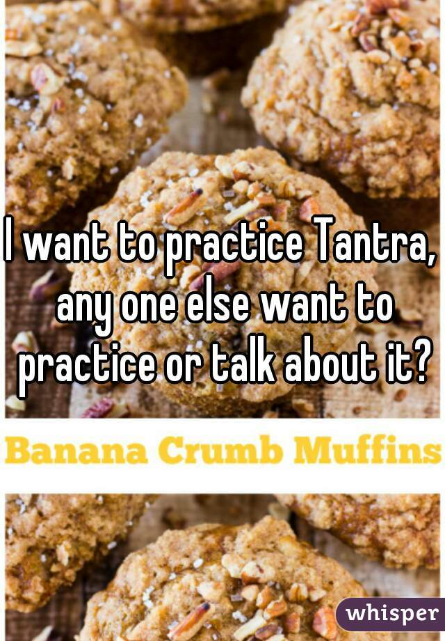 I want to practice Tantra, any one else want to practice or talk about it?