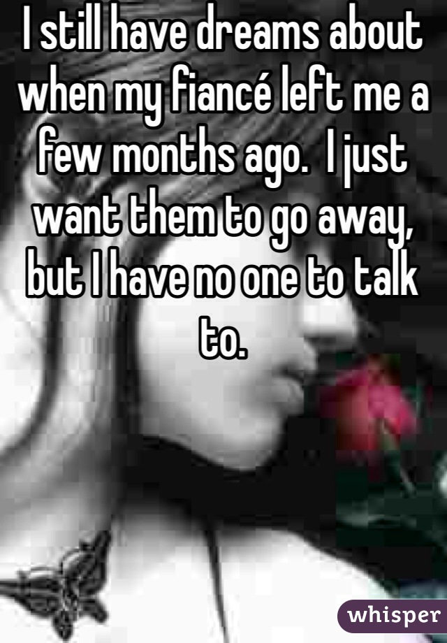 I still have dreams about when my fiancé left me a few months ago.  I just want them to go away, but I have no one to talk to.