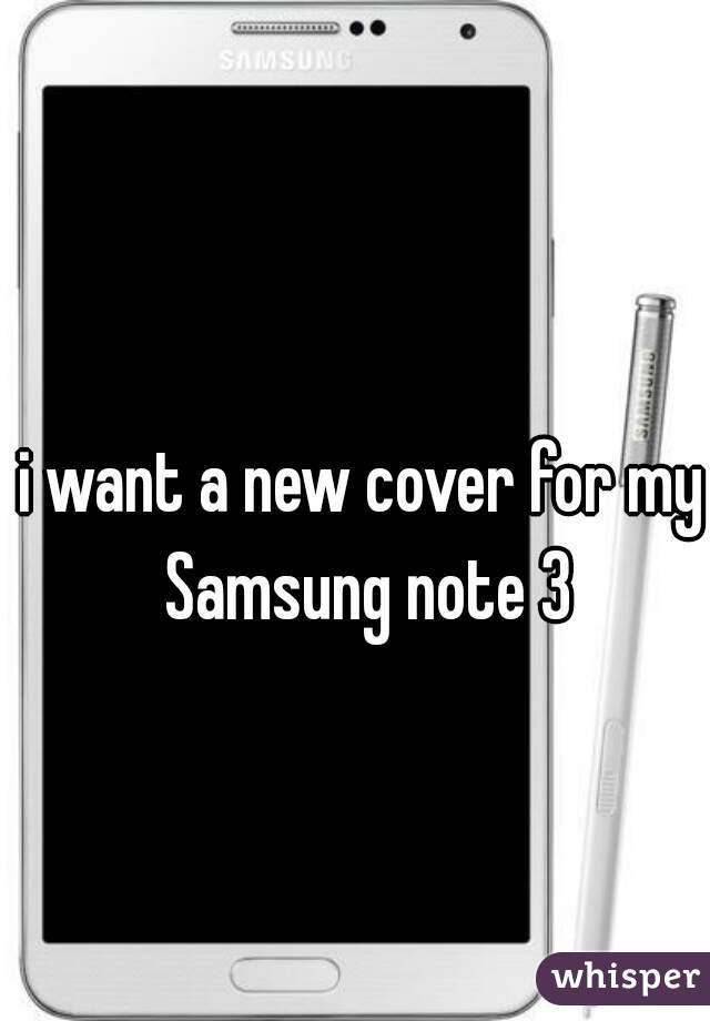 i want a new cover for my Samsung note 3