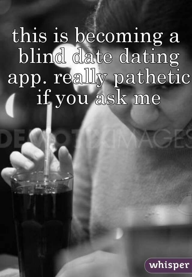 this is becoming a blind date dating app. really pathetic if you ask me