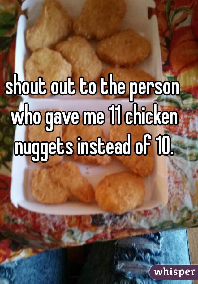 shout out to the person who gave me 11 chicken nuggets instead of 10.
