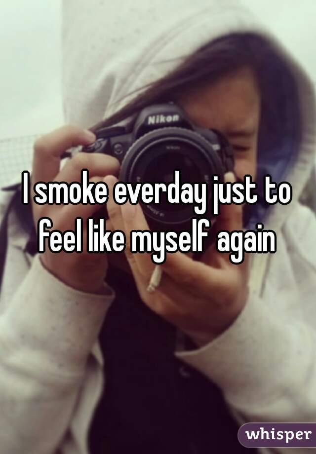 I smoke everday just to feel like myself again
