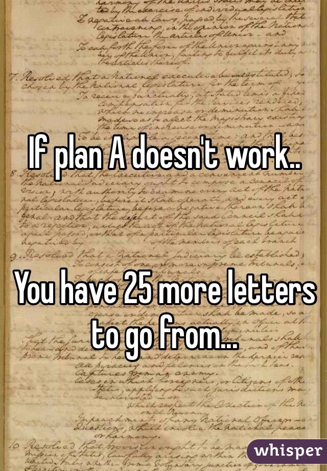 If plan A doesn't work..   You have 25 more letters to go from...