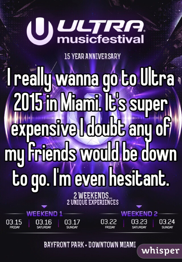 I really wanna go to Ultra 2015 in Miami. It's super expensive I doubt any of my friends would be down to go. I'm even hesitant.