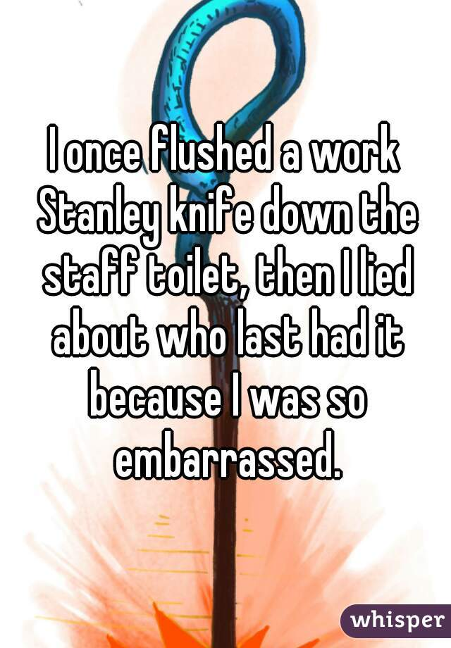 I once flushed a work Stanley knife down the staff toilet, then I lied about who last had it because I was so embarrassed.