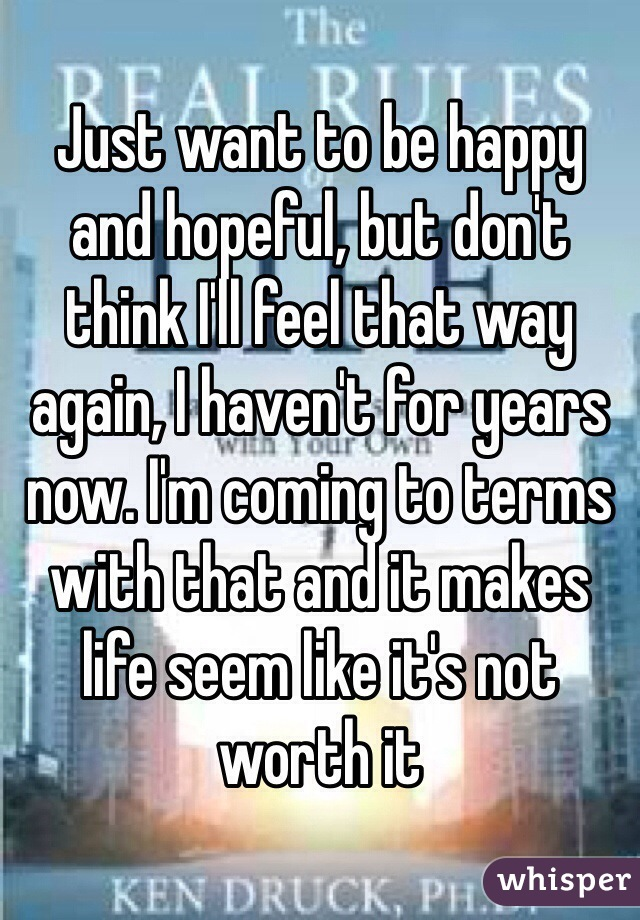 Just want to be happy and hopeful, but don't think I'll feel that way again, I haven't for years now. I'm coming to terms with that and it makes life seem like it's not worth it