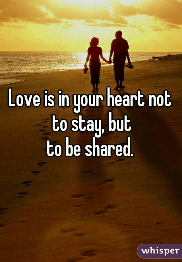 Love is in your heart not to stay, but to be shared.