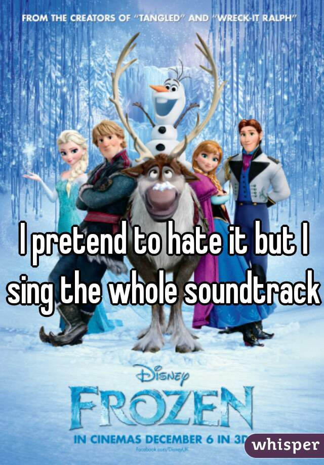 I pretend to hate it but I sing the whole soundtrack