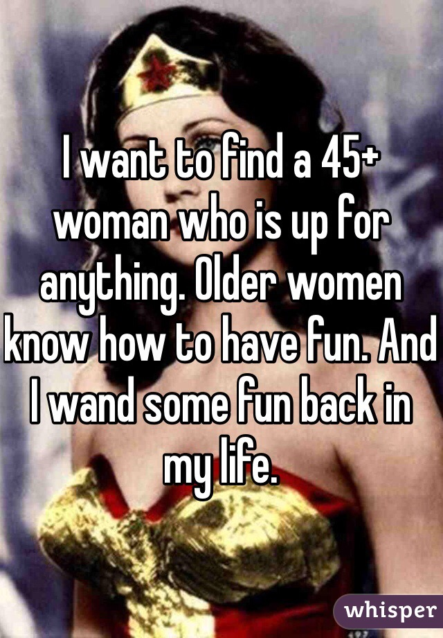 I want to find a 45+ woman who is up for anything. Older women know how to have fun. And I wand some fun back in my life.