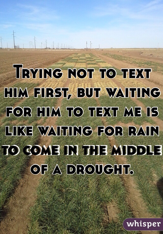 Trying not to text him first, but waiting for him to text me is like waiting for rain to come in the middle of a drought.