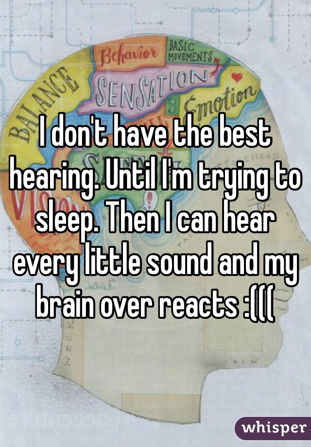 I don't have the best hearing. Until I'm trying to sleep. Then I can hear every little sound and my brain over reacts :(((