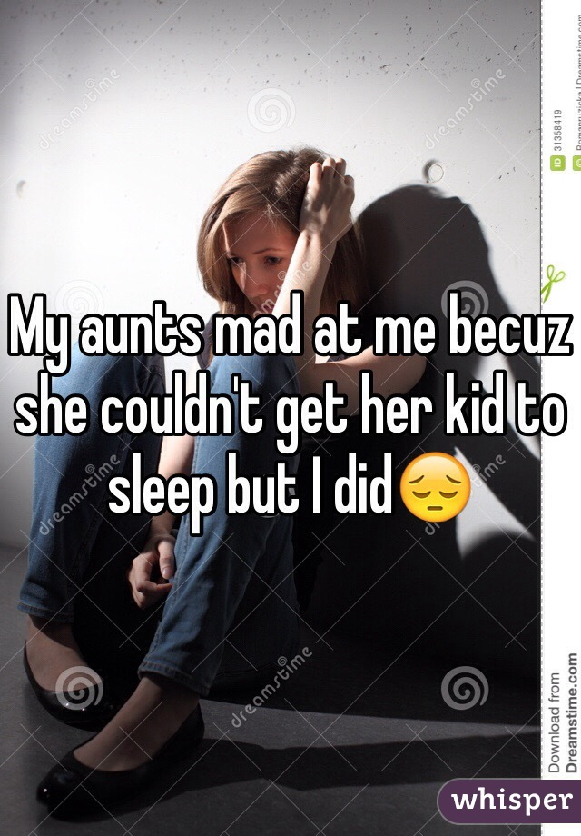 My aunts mad at me becuz she couldn't get her kid to sleep but I did😔