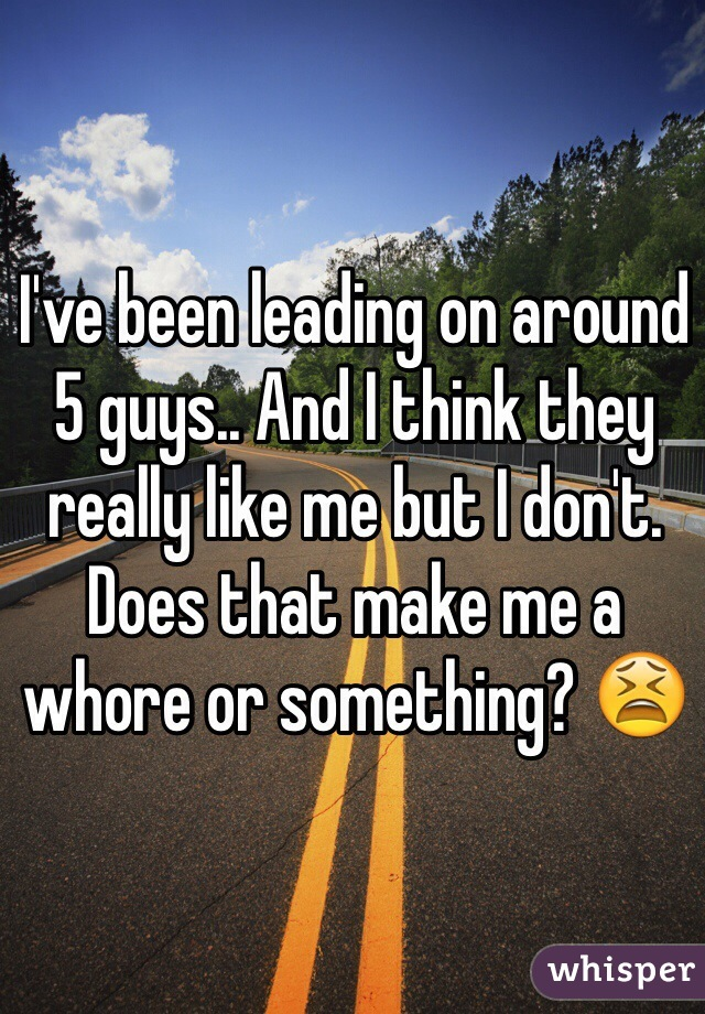 I've been leading on around 5 guys.. And I think they really like me but I don't. Does that make me a whore or something? 😫