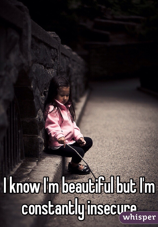 I know I'm beautiful but I'm constantly insecure