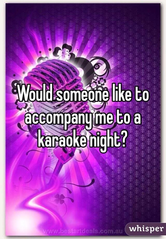 Would someone like to accompany me to a karaoke night?