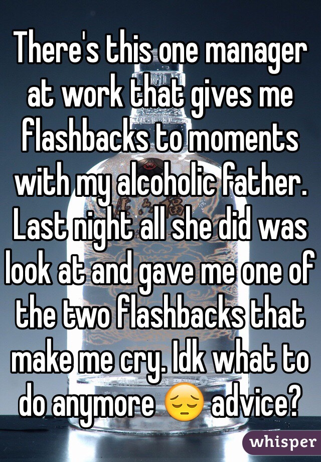 There's this one manager at work that gives me flashbacks to moments with my alcoholic father. Last night all she did was look at and gave me one of the two flashbacks that make me cry. Idk what to do anymore 😔 advice?