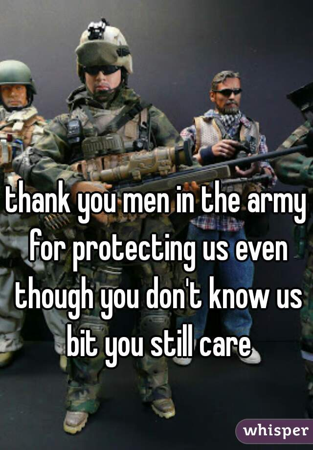 thank you men in the army for protecting us even though you don't know us bit you still care