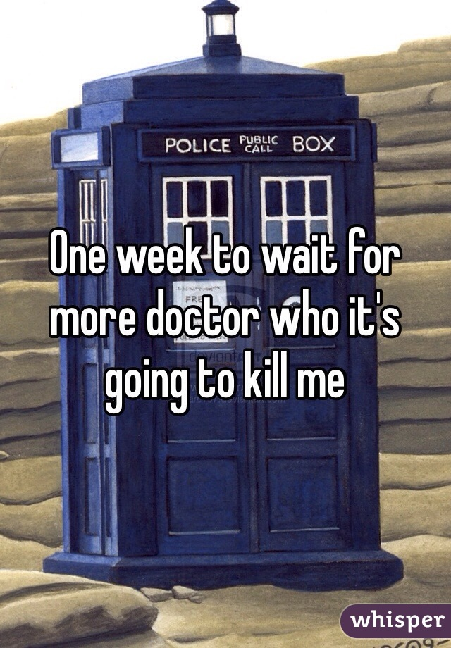 One week to wait for more doctor who it's going to kill me