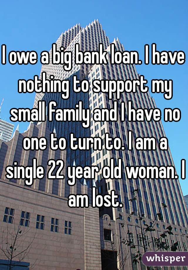 I owe a big bank loan. I have nothing to support my small family and I have no one to turn to. I am a single 22 year old woman. I am lost.