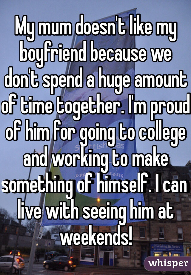 My mum doesn't like my boyfriend because we don't spend a huge amount of time together. I'm proud of him for going to college and working to make something of himself. I can live with seeing him at weekends!